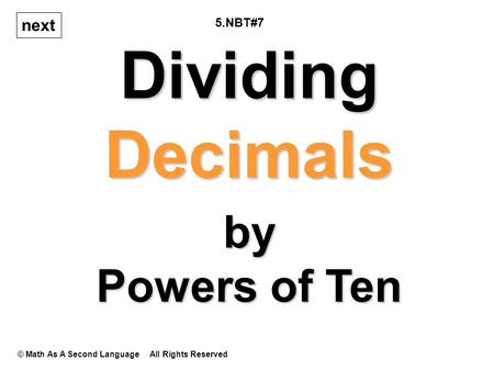 Dividing Decimals © Math As A Second Language All Rights Reserved next by Powers of Ten 5.NBT#7.