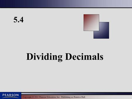 Copyright © 2011 Pearson Education, Inc. Publishing as Prentice Hall. 5.4 Dividing Decimals.
