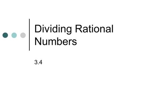 Dividing Rational Numbers 3.4. Multiply. 1. 5656 –3 1212 –2 2. 2323 –15 – 3. 0.05(2.8) 4. –0.9(16.1) 10 0.14 –14.49 Warm Up.