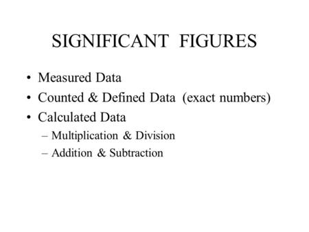 SIGNIFICANT FIGURES Measured Data Counted & Defined Data (exact numbers) Calculated Data –Multiplication & Division –Addition & Subtraction.