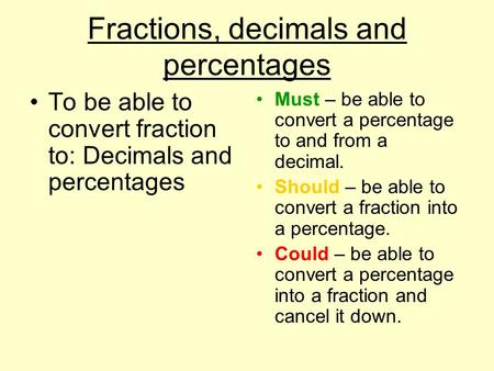 Fractions, decimals and percentages To be able to convert fraction to: Decimals and percentages Must – be able to convert a percentage to and from a decimal.