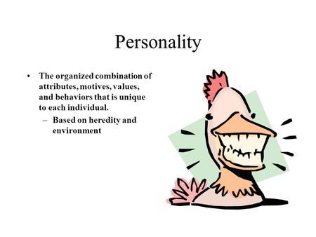 Personality The organized combination of attributes, motives, values, and behaviors that is unique to each individual. –Based on heredity and environment.