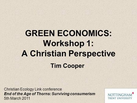 GREEN ECONOMICS: Workshop 1: A Christian Perspective Christian Ecology Link conference End of the Age of Thorns: Surviving consumerism 5th March 2011 Tim.