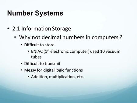 Number Systems 2.1 Information Storage Why not decimal numbers in computers ? Difficult to store ENIAC (1 st electronic computer) used 10 vacuum tubes.