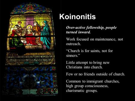 "Koinonitis ● Over-active fellowship, people turned inward. ● Work focused on maintenance, not outreach. ● ""Church is for saints, not for sinners."" ● Little."