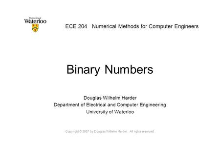 Binary Numbers Douglas Wilhelm Harder Department of Electrical and Computer Engineering University of Waterloo Copyright © 2007 by Douglas Wilhelm Harder.