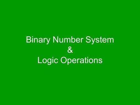 Binary Number System & Logic Operations. The focus of the last lecture was on the microprocessor During that lecture we learnt about the function of the.