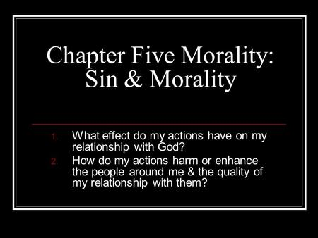 Chapter Five Morality: Sin & Morality 1. What effect do my actions have on my relationship with God? 2. How do my actions harm or enhance the people around.
