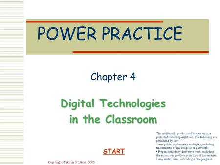 Copyright © Allyn & Bacon 2008 POWER PRACTICE Chapter 4 Digital Technologies in the Classroom START This multimedia product and its contents are protected.