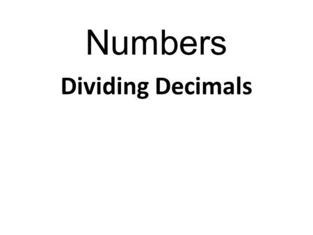 Numbers Dividing Decimals. Numbers We thought multiplying decimals was bad? JUST WAIT TILL YOU DIVIDE!!! However, that wretched decimal place causes us.
