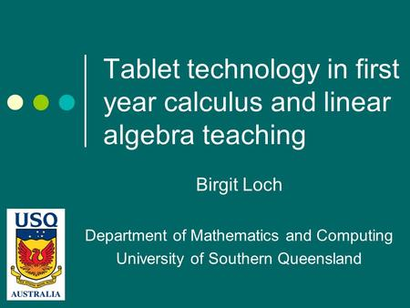Tablet technology in first year calculus and linear algebra teaching Birgit Loch Department of Mathematics and Computing University of Southern Queensland.