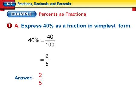 Percents as Fractions A. Express 40% as a fraction in simplest form. Answer: