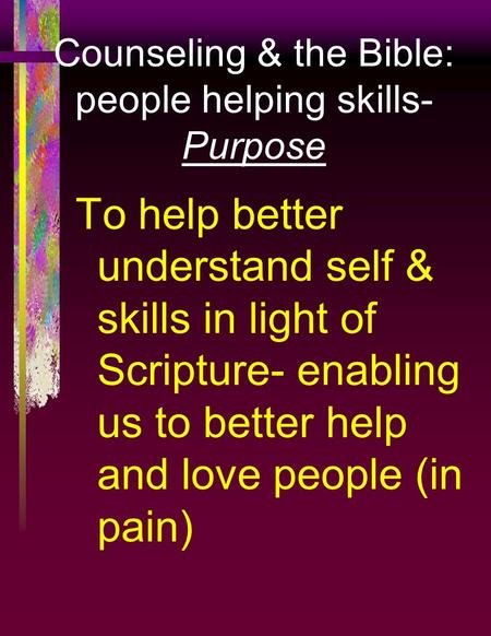 Counseling & the Bible: people helping skills- Purpose To help better understand self & skills in light of Scripture- enabling us to better help and love.