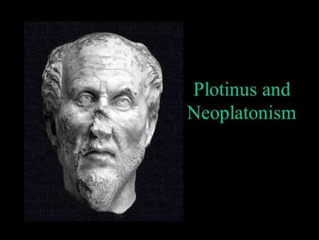 Plotinus and Neoplatonism. Historical Origin Alexandria Egypt 3 rd century CE Roman philosopher Plotinus 204 – 270 CE Synthesis of the tradition of Greek.