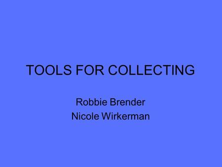 TOOLS FOR COLLECTING Robbie Brender Nicole Wirkerman.