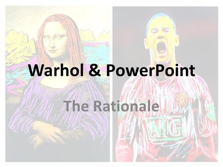 Warhol & PowerPoint The Rationale. Basic Premise - Challenge notions that: ICT 'Death by PowerPoint' and that the package can't be creative. PowerPoint.