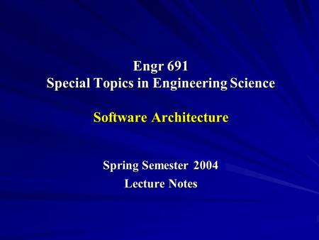 Engr 691 Special Topics in Engineering Science Software Architecture Spring Semester 2004 Lecture Notes.