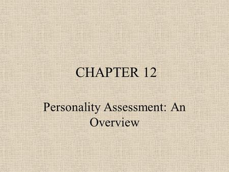 CHAPTER 12 Personality Assessment: An Overview. Personality and Personality Assessment Defined Traits, Types, and States –Personality states : What I.