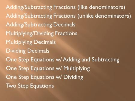 Adding/Subtracting Fractions (like denominators) Adding/Subtracting Fractions (unlike denominators) Adding/Subtracting Decimals Multiplying/Dividing Fractions.
