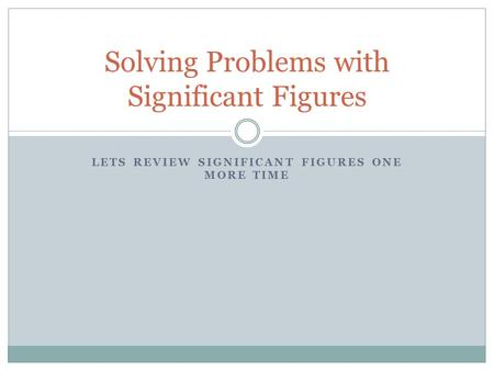 LETS REVIEW SIGNIFICANT FIGURES ONE MORE TIME Solving Problems with Significant Figures.