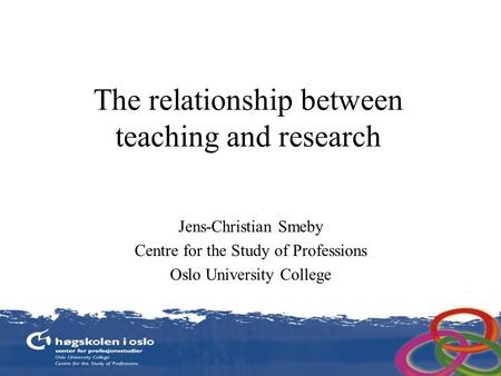 The relationship between teaching and research Jens-Christian Smeby Centre for the Study of Professions Oslo University College.
