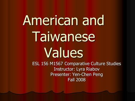 American and Taiwanese Values ESL 156 M1567 Comparative Culture Studies Instructor: Lyra Riabov Presenter: Yen-Chen Peng Fall 2008.