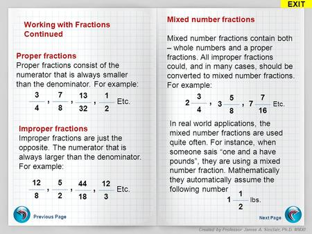 Previous Page Next Page EXIT Created by Professor James A. Sinclair, Ph.D. MMXI Working with Fractions Continued 3 4, Proper fractions Proper fractions.