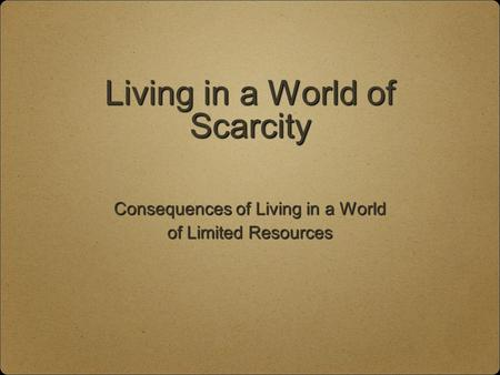 Living in a World of Scarcity Consequences of Living in a World of Limited Resources.