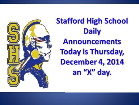 "Stafford High School Daily Announcements Today is Thursday, December 4, 2014 an ""X"" day. Stafford High School Daily Announcements Today is Thursday, December."