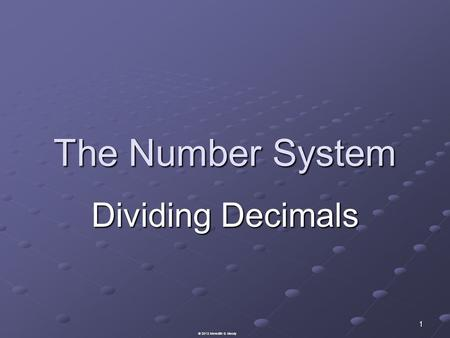 The Number System Dividing Decimals 1 © 2013 Meredith S. Moody.