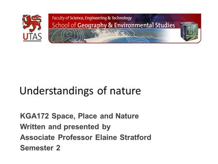 Understandings of nature KGA172 Space, Place and Nature Written and presented by Associate Professor Elaine Stratford Semester 2.