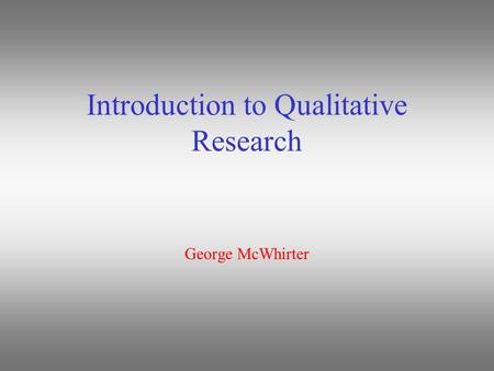 Introduction to Qualitative Research George McWhirter.