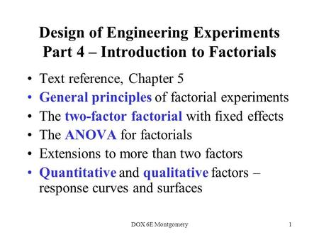 DOX 6E Montgomery1 Design of Engineering Experiments Part 4 – Introduction to Factorials Text reference, Chapter 5 General principles of factorial experiments.