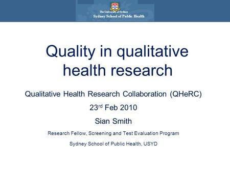 The University of Sydney Sydney School of Public Health Qualitative Health Research Collaboration (QHeRC) 23 rd Feb 2010 Sian Smith Research Fellow, Screening.