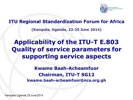 Kampala, Uganda, 23 June 2014 Applicability of the ITU-T E.803 Quality of service parameters for supporting service aspects Kwame Baah-Acheamfuor Chairman,
