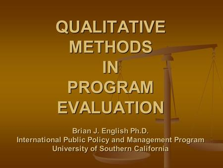 QUALITATIVE METHODS IN PROGRAM EVALUATION Brian J. English Ph.D. International Public Policy and Management Program University of Southern California.