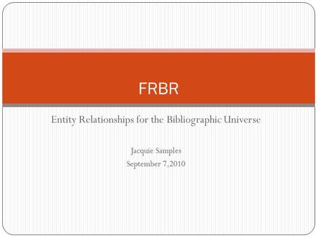Entity Relationships for the Bibliographic Universe Jacquie Samples September 7,2010 FRBR.
