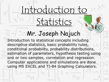 Introduction to Statistics Mr. Joseph Najuch Introduction to statistical concepts including descriptive statistics, basic probability rules, conditional.