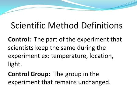 Control: The part of the experiment that scientists keep the same during the experiment ex: temperature, location, light. Control Group: The group in the.