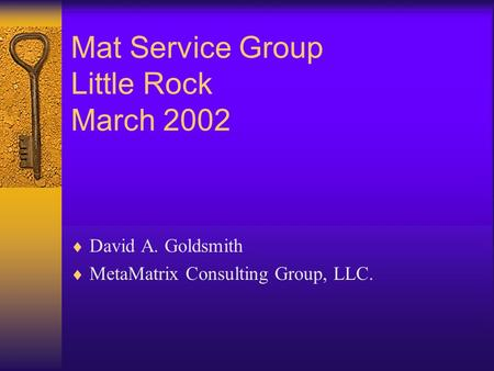 Mat Service Group Little Rock March 2002  David A. Goldsmith  MetaMatrix Consulting Group, LLC.