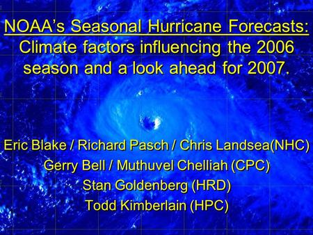 NOAA's Seasonal Hurricane Forecasts: Climate factors influencing the 2006 season and a look ahead for 2007. Eric Blake / Richard Pasch / Chris Landsea(NHC)