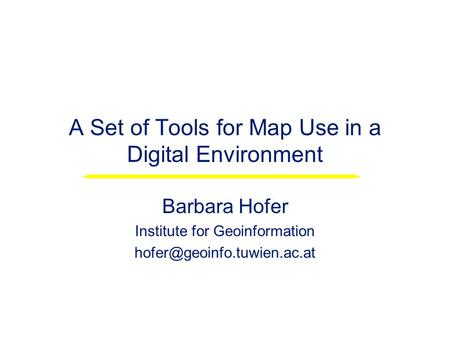 A Set of Tools for Map Use in a Digital Environment Barbara Hofer Institute for Geoinformation