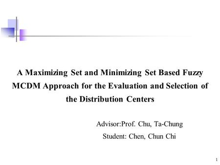 1 A Maximizing Set and Minimizing Set Based Fuzzy MCDM Approach for the Evaluation and Selection of the Distribution Centers Advisor:Prof. Chu, Ta-Chung.