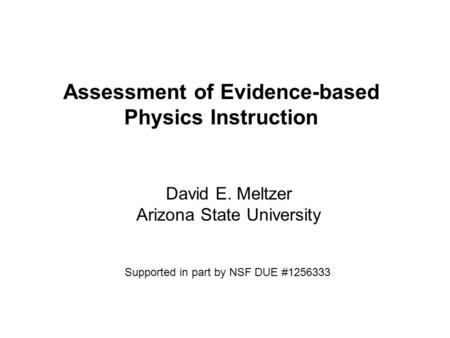 Assessment of Evidence-based Physics Instruction David E. Meltzer Arizona State University Supported in part by NSF DUE #1256333.