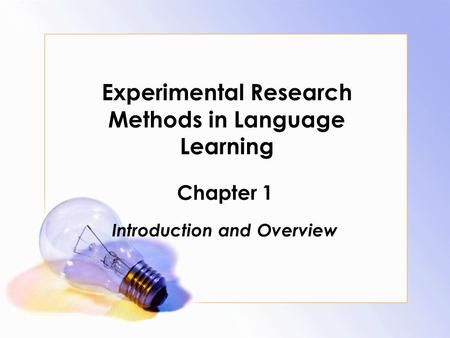 Experimental Research Methods in Language Learning Chapter 1 Introduction and Overview.
