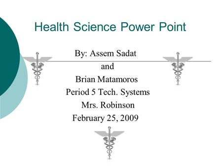 Health Science Power Point By: Assem Sadat and Brian Matamoros Period 5 Tech. Systems Mrs. Robinson February 25, 2009.