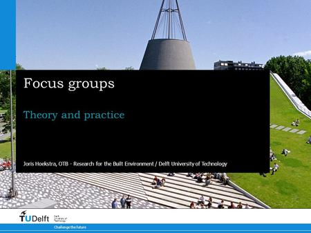 Challenge the future Delft University of Technology Focus groups Theory and practice Joris Hoekstra, OTB - Research for the Built Environment / Delft University.