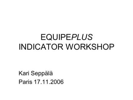 EQUIPEPLUS INDICATOR WORKSHOP Kari Seppälä Paris 17.11.2006.
