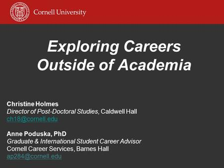 Exploring Careers Outside of Academia Christine Holmes Director of Post-Doctoral Studies, Caldwell Hall Anne Poduska, PhD Graduate & International.