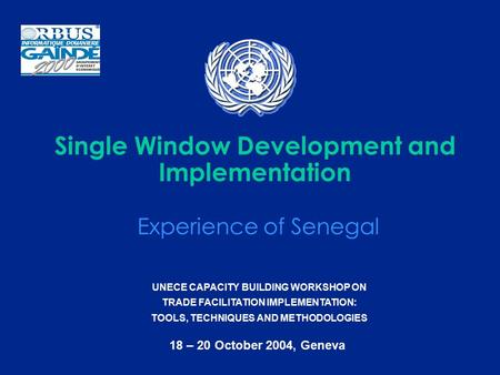 UNECE CAPACITY BUILDING WORKSHOP ON TRADE FACILITATION IMPLEMENTATION: TOOLS, TECHNIQUES AND METHODOLOGIES 18 – 20 October 2004, Geneva Single Window Development.